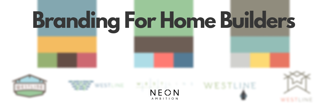 Branding for Home Builders: More than the Company Name and Logo | Blog by Neon Ambition | Digital Marketing and Branding Experts for Home builders | Located in Austin TX